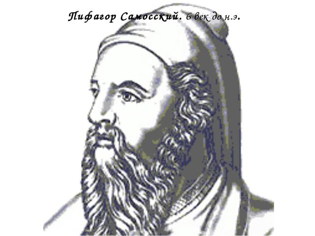 Пифагор Самосский. 6 век до н.э.