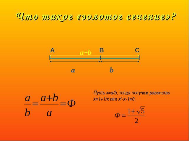 Что такое «золотое сечение»? А В С a+b a b Пусть х=a/b, тогда получим равенст...