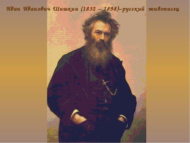Иван Иванович Шишкин (1832 – 1898)–русский живописец