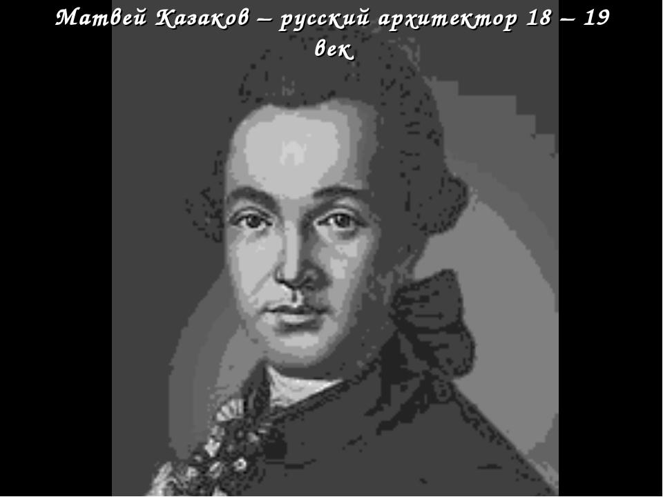 Матвей Казаков – русский архитектор 18 – 19 век
