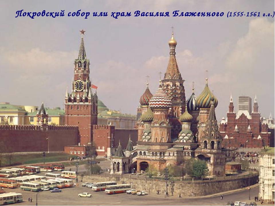 Покровский собор или храм Василия Блаженного (1555-1561 г.г.)