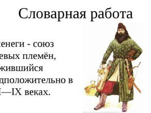 Словарная работа Печенеги - союз кочевыхплемён, сложившийся предположительно