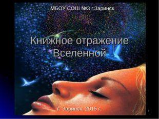 * Книжное отражение Вселенной МБОУ СОШ №3 г.Заринск г. Заринск, 2015 г.