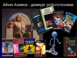 * Айзек Азимов - демиург робототехники.