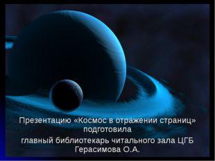 * Презентацию «Космос в отражении страниц» подготовила главный библиотекарь ч