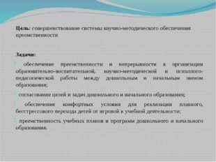 Цель: совершенствование системы научно-методического обеспечения преемственно