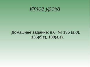 Итог урока Домашнее задание: п.6, № 135 (в,д), 136(б,в), 138(в,г).