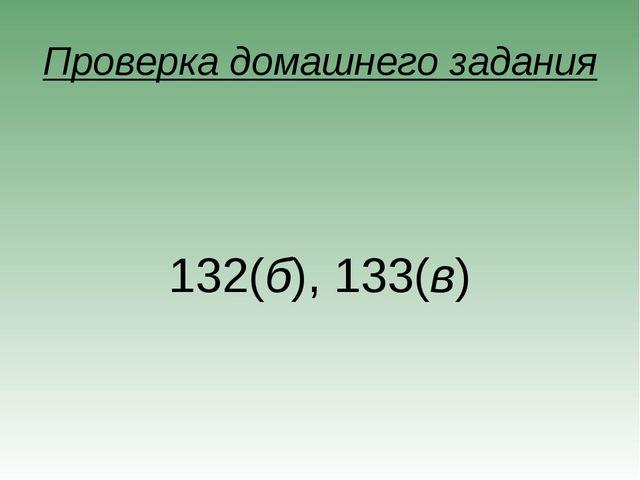 Проверка домашнего задания 132(б), 133(в)