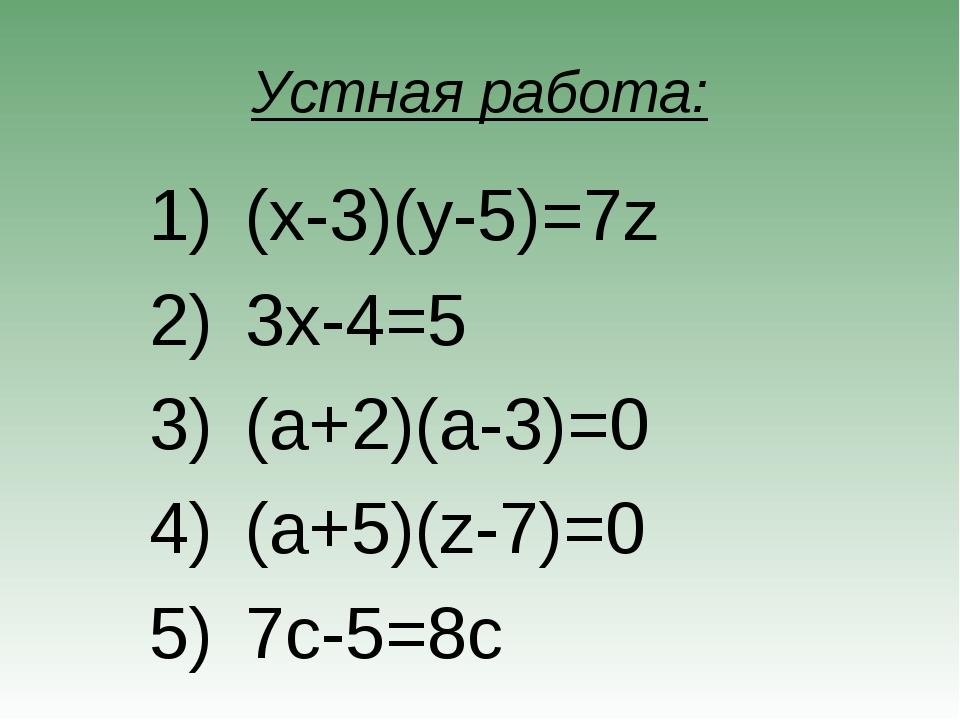 Устная работа: (x-3)(y-5)=7z 3x-4=5 (a+2)(a-3)=0 (a+5)(z-7)=0 7c-5=8c