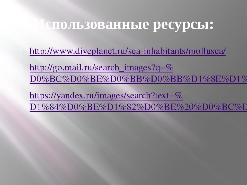 Использованные ресурсы: http://www.diveplanet.ru/sea-inhabitants/mollusca/ ht...