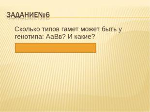 Сколько типов гамет может быть у генотипа: АаВв? И какие? Ответ: 4 – АВ; Ав;