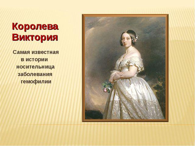 Королева Виктория Самая известная в истории носительница заболевания гемофилии
