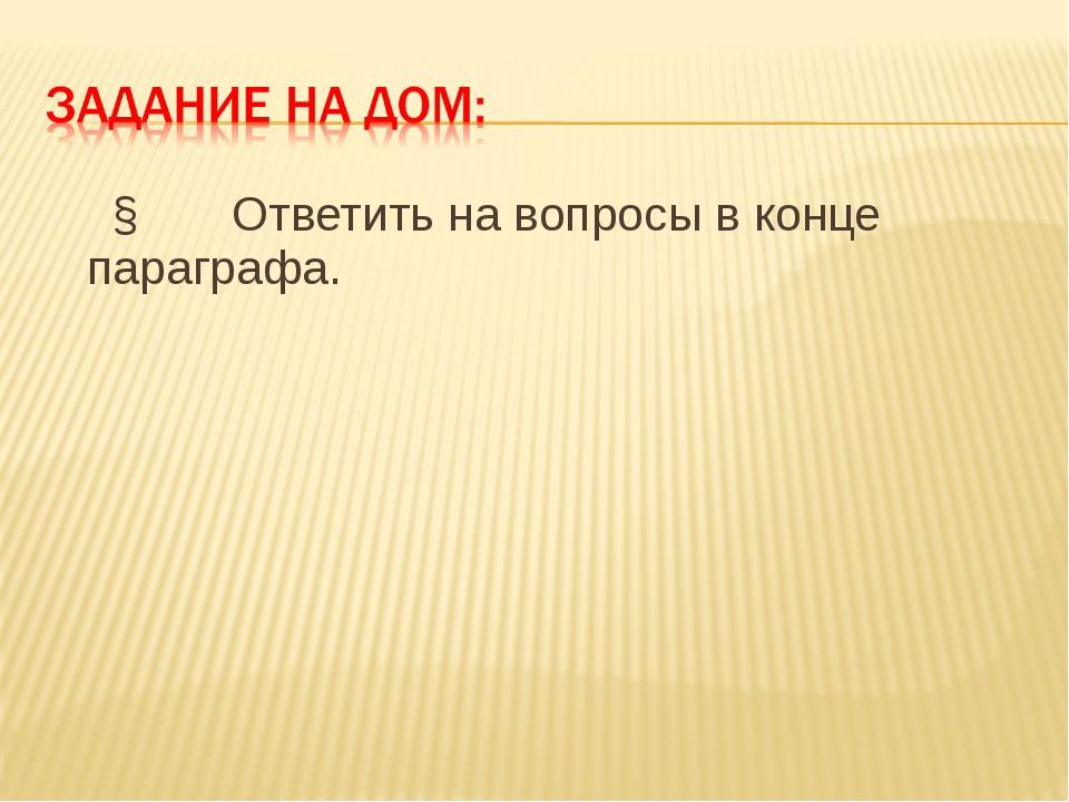 § Ответить на вопросы в конце параграфа.