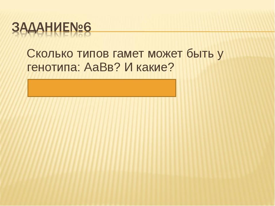 Сколько типов гамет может быть у генотипа: АаВв? И какие? Ответ: 4 – АВ; Ав;...