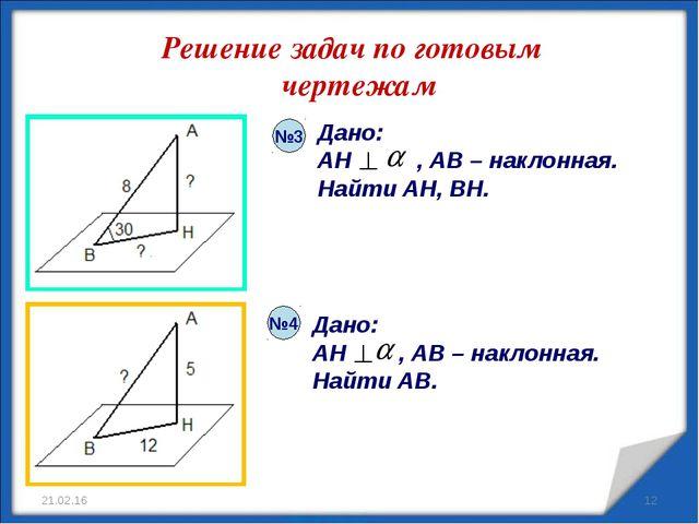 Решение задач по готовым чертежам * Дано: AH , AB – наклонная. Найти AB. Дано...