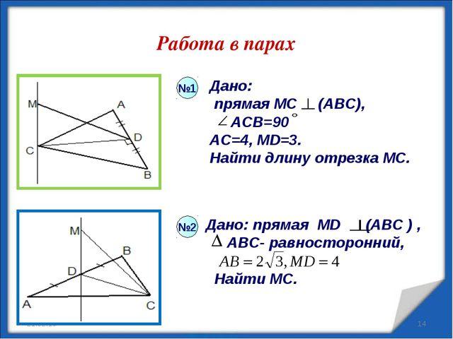 Работа в парах * * Дано: прямая МС (АВС), АСВ=90 AC=4, MD=3. Найти длину отре...