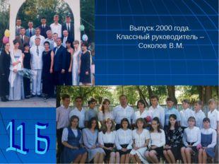Выпуск 2000 года. Классный руководитель – Соколов В.М.