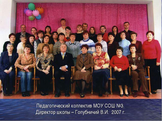 Педагогический коллектив МОУ СОШ №3. Директор школы – Голубничий В.И. 2007 г.