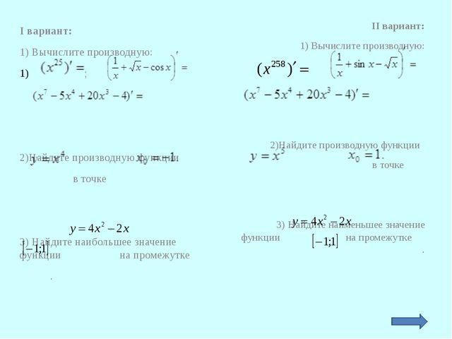I вариант: 1) Вычислите производную: ; 2)Найдите производную функции в точке...