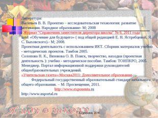 Литература: Васильев В. В. Проектно – исследовательская технология: развитие