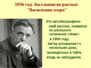 """1956 год- был написан рассказ """"Васюткино озеро"""" Это автобиографиче- ский расс"""