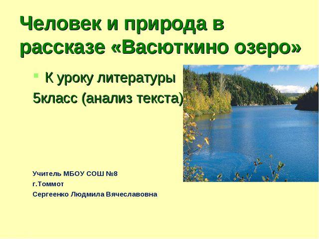 Человек и природа в рассказе «Васюткино озеро» К уроку литературы 5класс (ана...