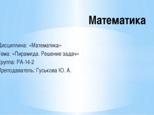 Дисциплина: «Математика» Тема: «Пирамида. Решение задач» Группа: РА-14-2 Преп