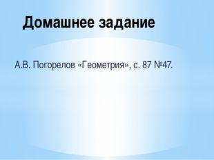 А.В. Погорелов «Геометрия», с. 87 №47. Домашнее задание