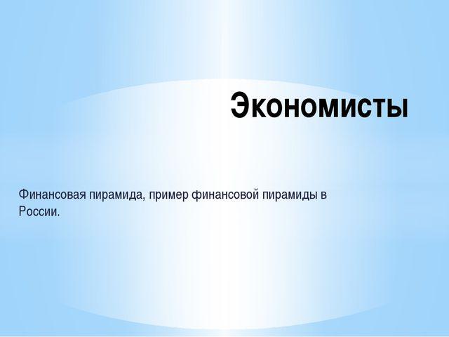 Финансовая пирамида, пример финансовой пирамиды в России. Экономисты