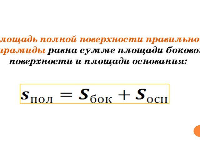 Площадь полной поверхности правильной пирамиды равна сумме площади боковой п...