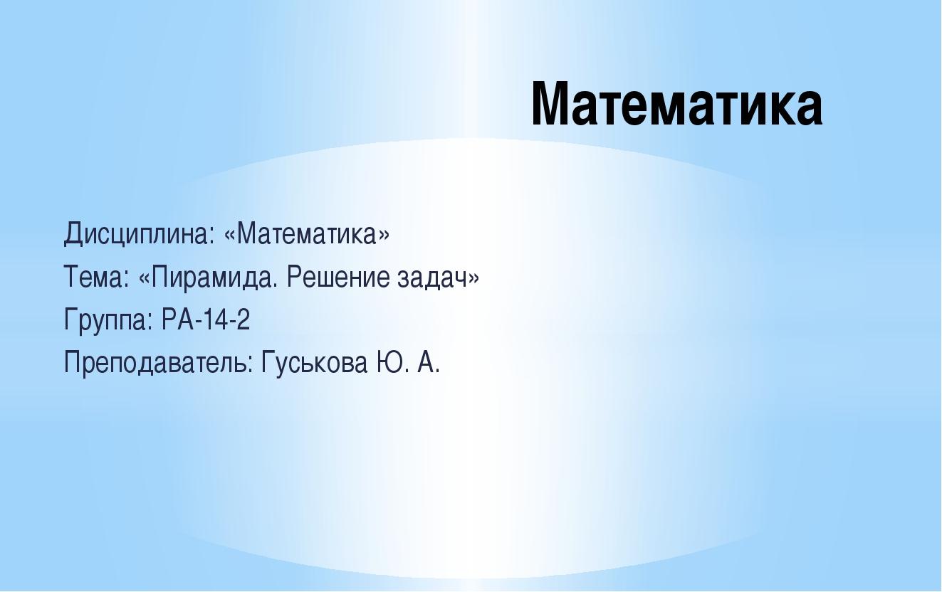 Дисциплина: «Математика» Тема: «Пирамида. Решение задач» Группа: РА-14-2 Преп...
