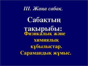 ІІІ. Жаңа сабақ. Сабақтың тақырыбы: Физикалық және химиялық құбылыстар. Сарам