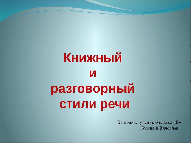 Книжный и разговорный стили речи Выполнил ученик 6 класса «Б» Кузякин Вячеслав