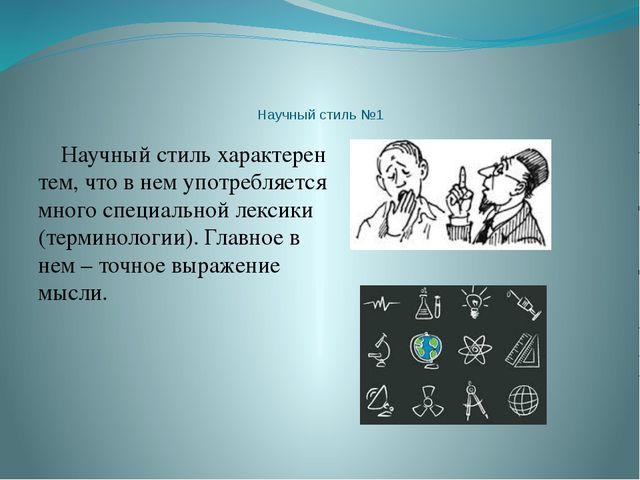 Научный стиль №1 Научный стиль характерен тем, что в нем употребляется много...