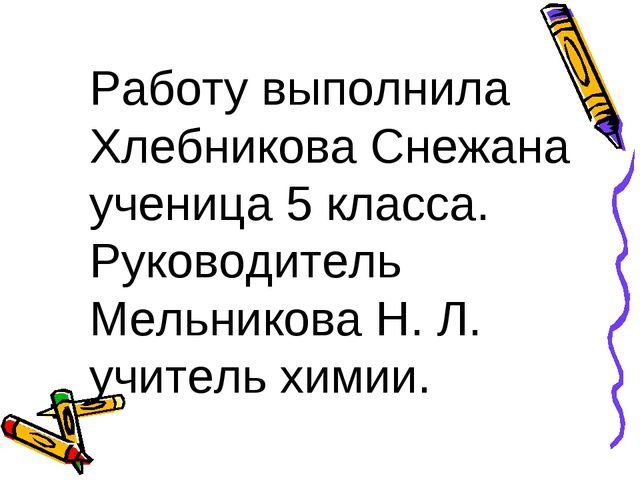 Работу выполнила Хлебникова Снежана ученица 5 класса. Руководитель Мельникова...