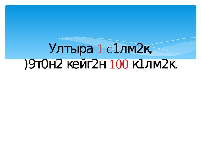 Ултыра 1 с1лм2к, )9т0н2 кейг2н 100 к1лм2к.