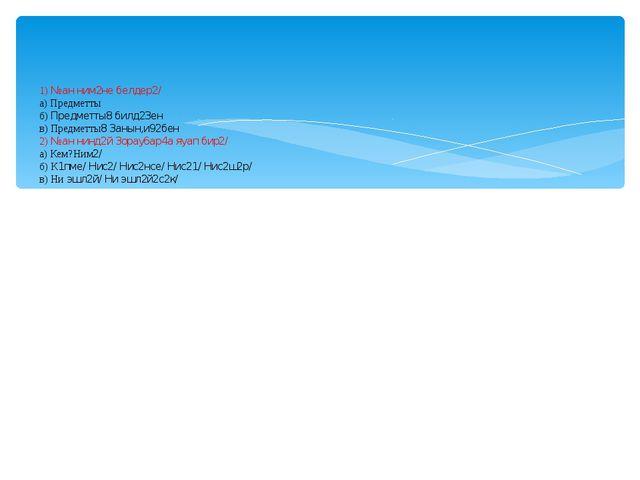 1) №ан ним2не белдер2/ а) Предметты б) Предметты8 билд23ен в) Предметты8 3ан...