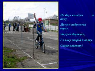 На двух колёсах я качу, Двумя педалями верчу, За руль держусь, Гляжу вперёд и