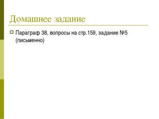 Домашнее задание Параграф 38, вопросы на стр.159, задание №5 (письменно)