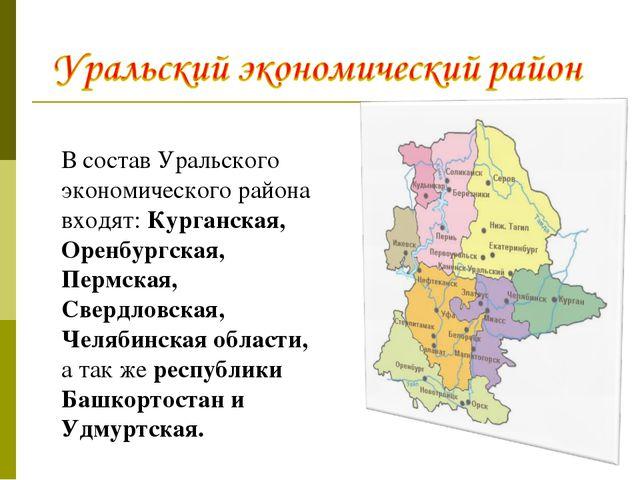 В состав Уральского экономического района входят: Курганская, Оренбургская, П...