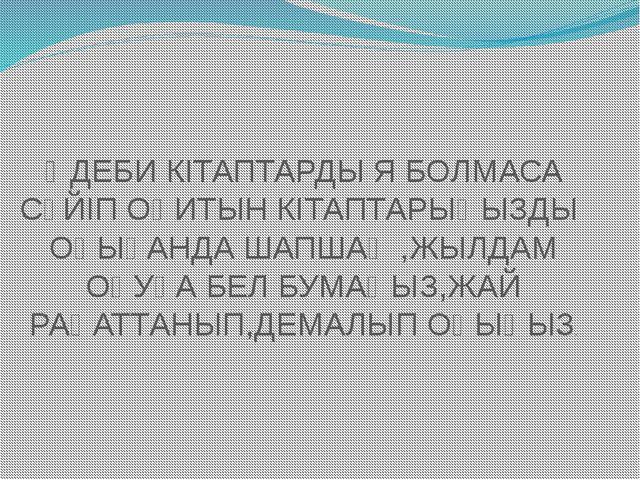 ӘДЕБИ КІТАПТАРДЫ Я БОЛМАСА СҮЙІП ОҚИТЫН КІТАПТАРЫҢЫЗДЫ ОҚЫҒАНДА ШАПШАҢ ,ЖЫЛДА...