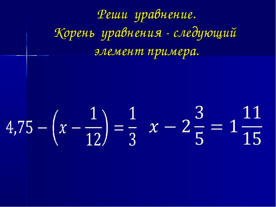 Реши уравнение. Корень уравнения - следующий элемент примера.