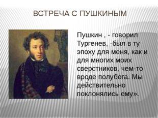 ВСТРЕЧА С ПУШКИНЫМ Пушкин , - говорил Тургенев, -был в ту эпоху для меня, как