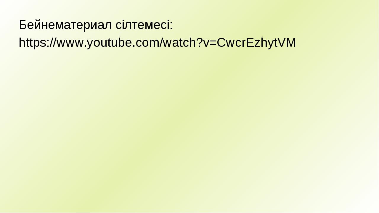 Бейнематериал сілтемесі: https://www.youtube.com/watch?v=CwcrEzhytVM