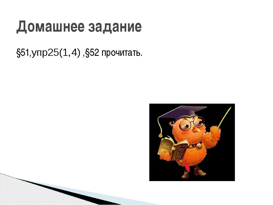 §51,упр25(1,4) ,§52 прочитать. Домашнее задание