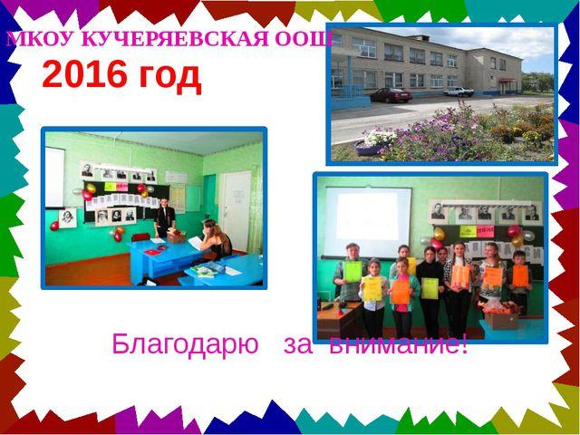 2016 год МКОУ КУЧЕРЯЕВСКАЯ ООШ Благодарю за внимание!