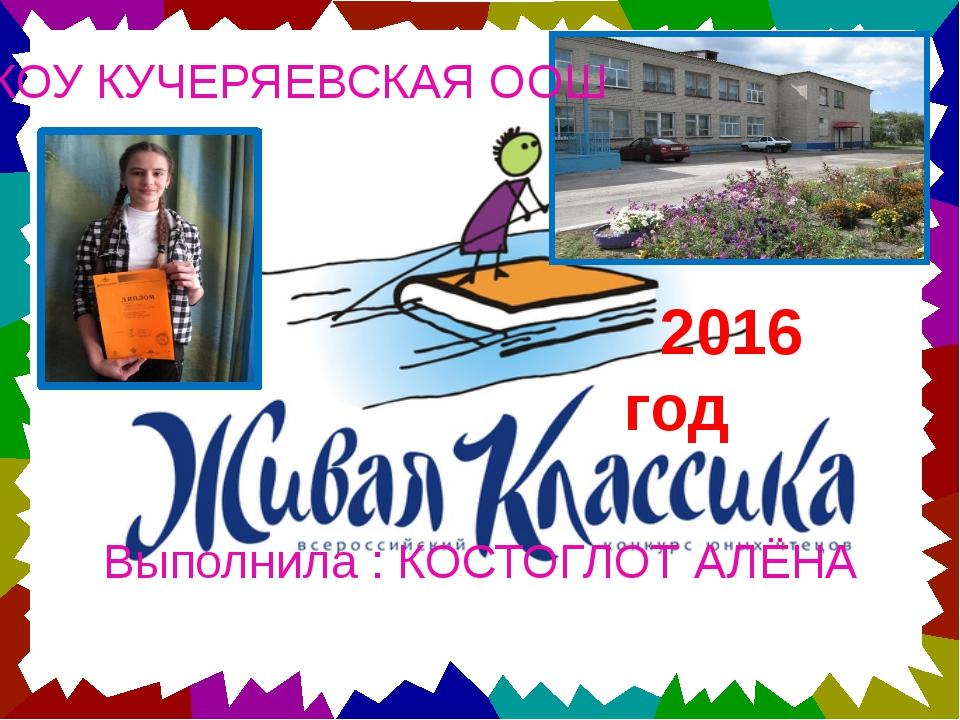 2016 год МКОУ КУЧЕРЯЕВСКАЯ ООШ Выполнила : КОСТОГЛОТ АЛЁНА