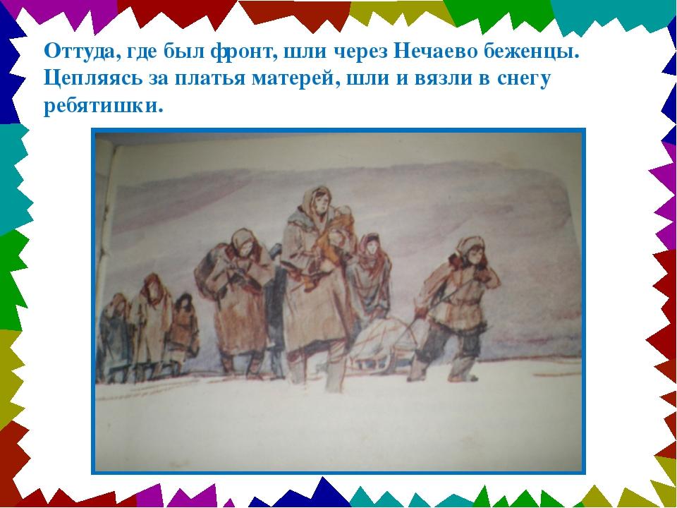 Оттуда, где был фронт, шли через Нечаево беженцы. Цепляясь за платья матерей,...