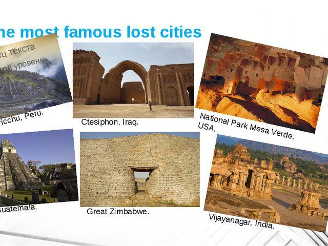 The most famous lost cities Machu Picchu, Peru. Ctesiphon, Iraq. National Par...