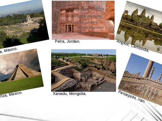 Palenque, Mexico. Petra, Jordan. Angkor, Cambodia. Chichen Itza, Mexico. Xan...